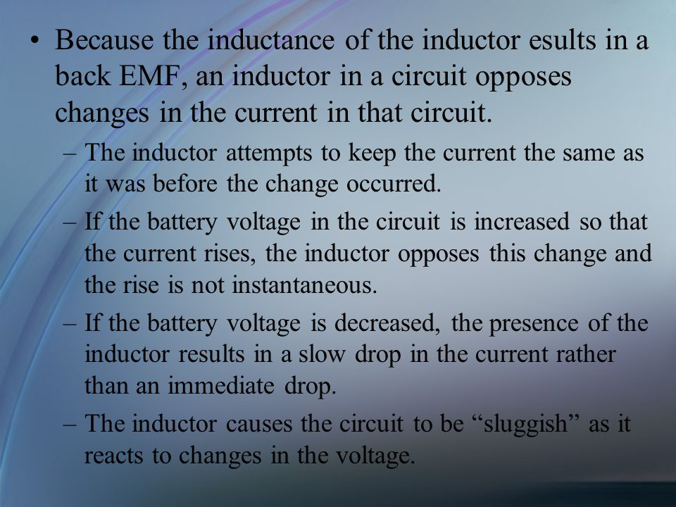 Because the inductance of the inductor esults in a back EMF, an inductor in a circuit opposes changes in the current in that circuit.