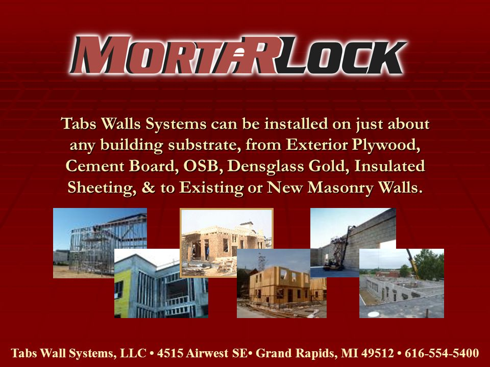 Tabs Walls Systems can be installed on just about any building substrate, from Exterior Plywood, Cement Board, OSB, Densglass Gold, Insulated Sheeting, & to Existing or New Masonry Walls.