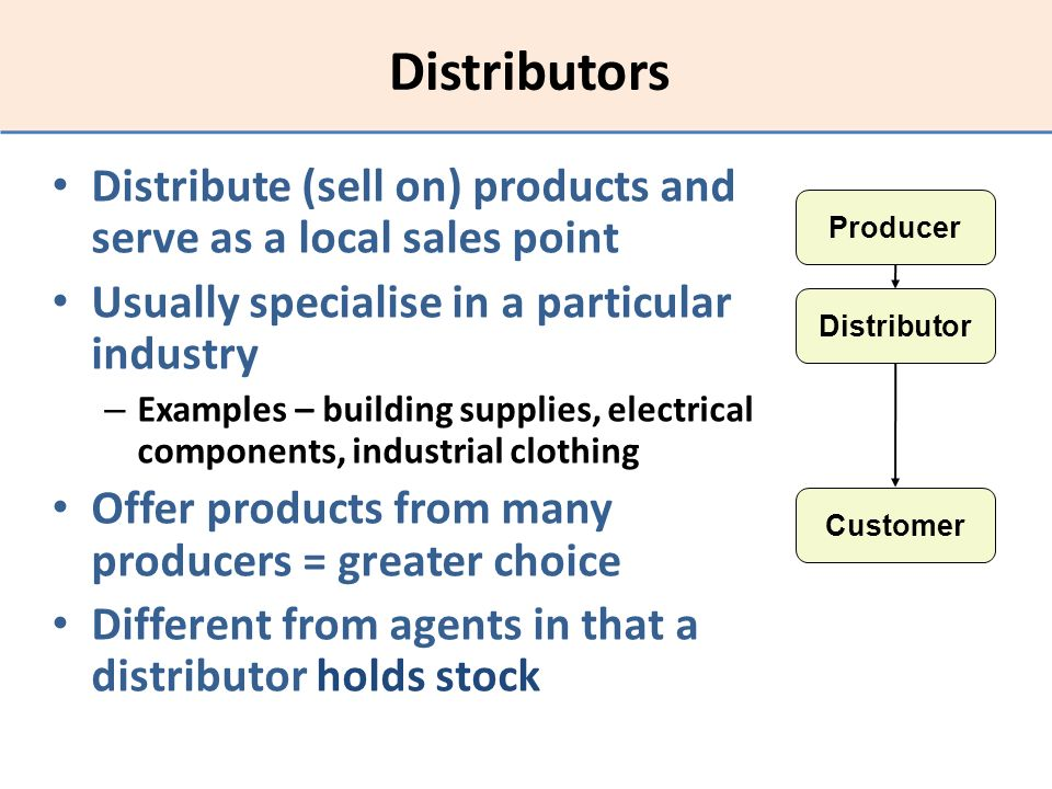 Distributors Distribute (sell on) products and serve as a local sales point. Usually specialise in a particular industry.