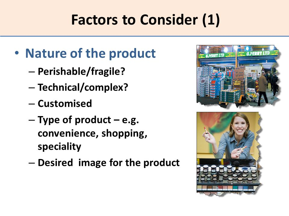 Factors to Consider (1) Nature of the product Perishable/fragile