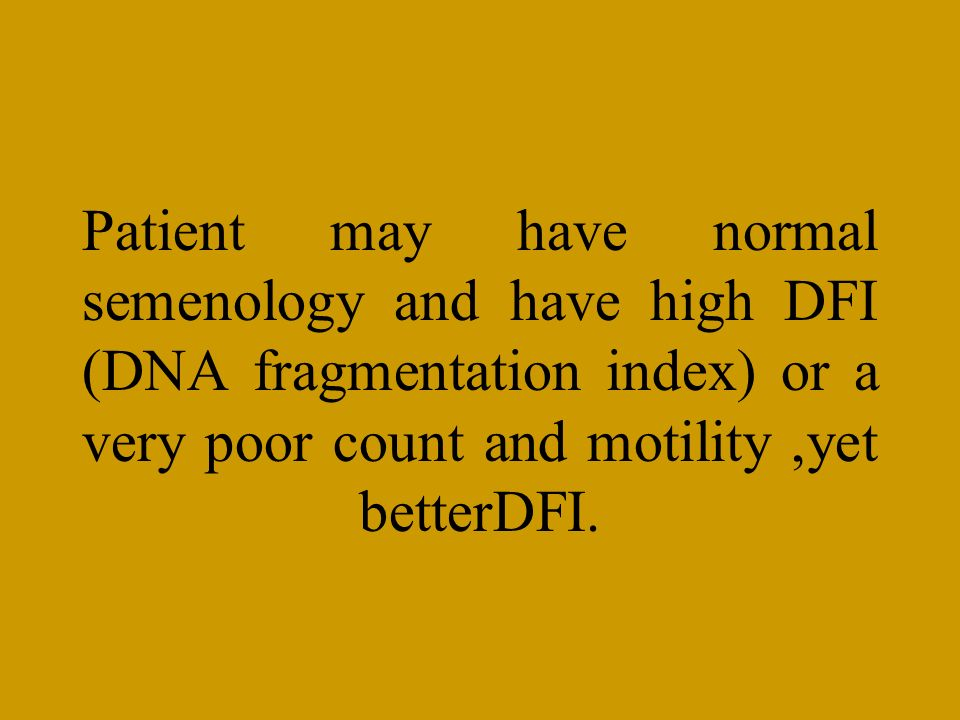 Patient may have normal semenology and have high DFI (DNA fragmentation index) or a very poor count and motility ,yet betterDFI.