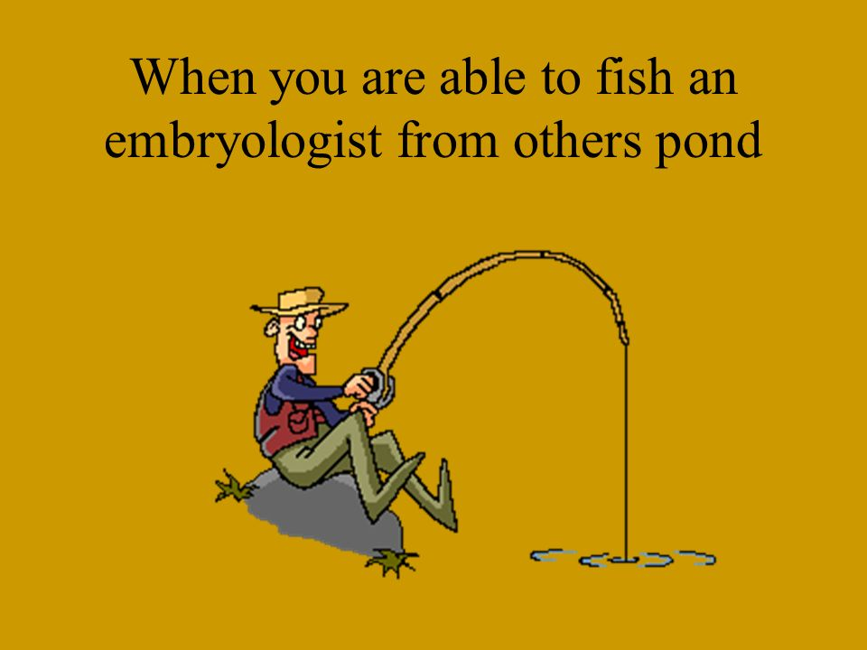 When you are able to fish an embryologist from others pond