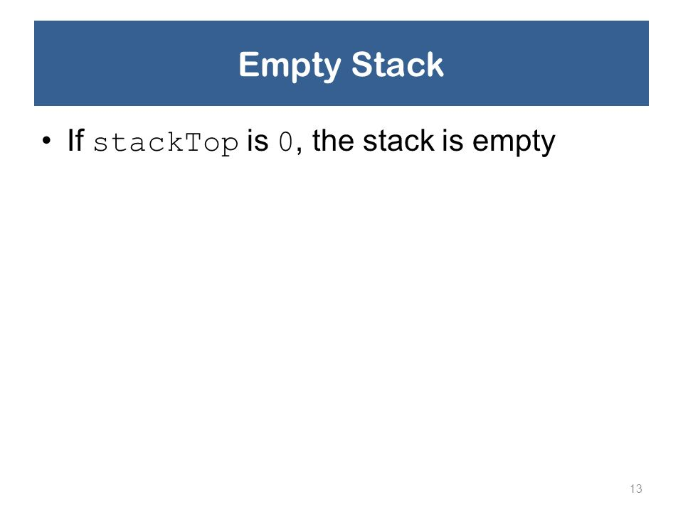 Empty Stack If stackTop is 0, the stack is empty