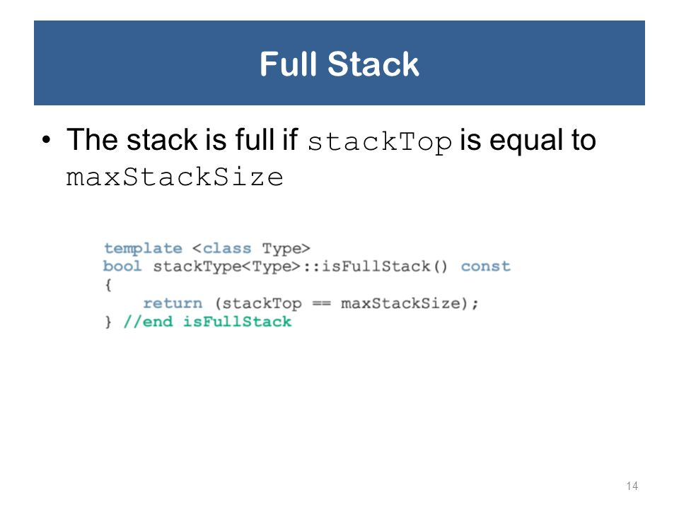 Full Stack The stack is full if stackTop is equal to maxStackSize