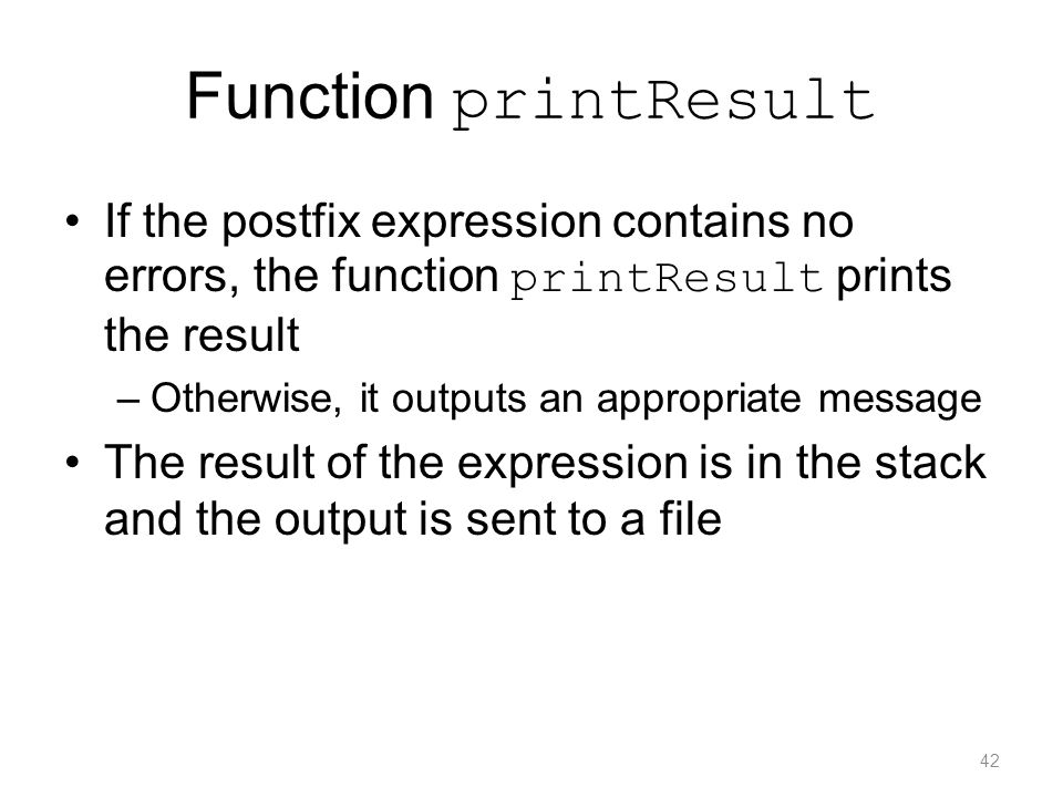 Function printResult If the postfix expression contains no errors, the function printResult prints the result.