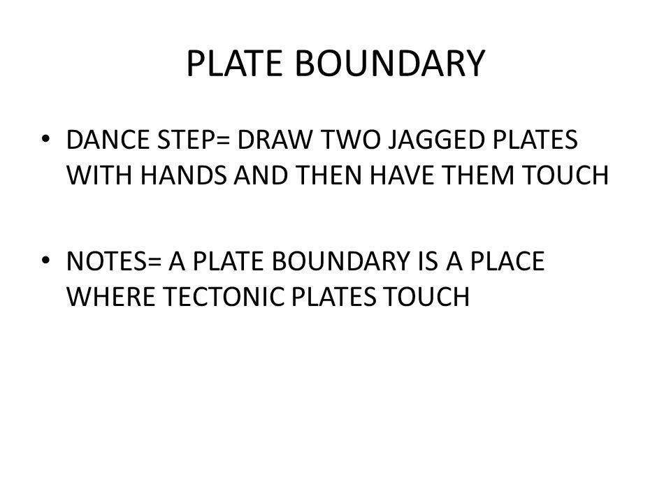 PLATE BOUNDARY DANCE STEP= DRAW TWO JAGGED PLATES WITH HANDS AND THEN HAVE THEM TOUCH.