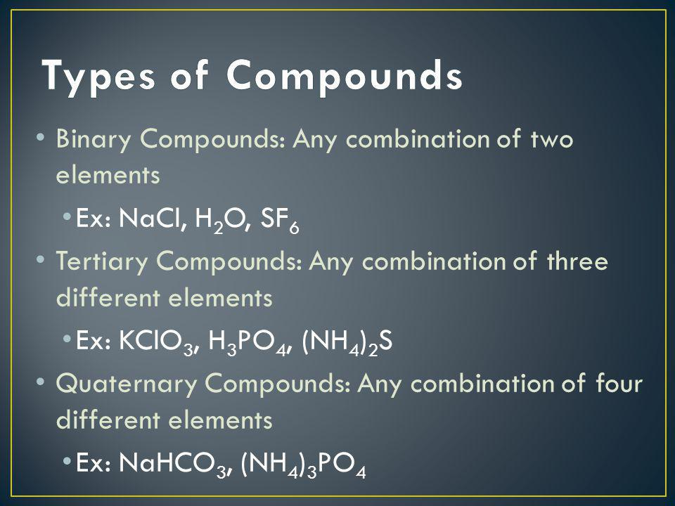 Types of Compounds Binary Compounds: Any combination of two elements