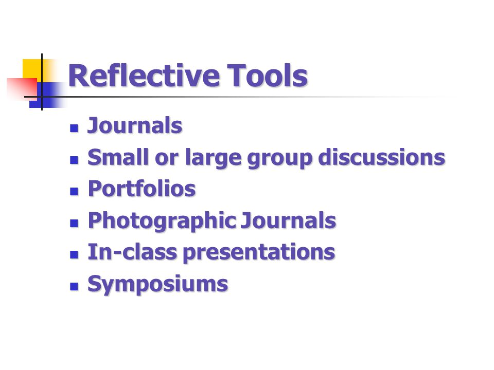 Reflective Tools Journals Small or large group discussions Portfolios