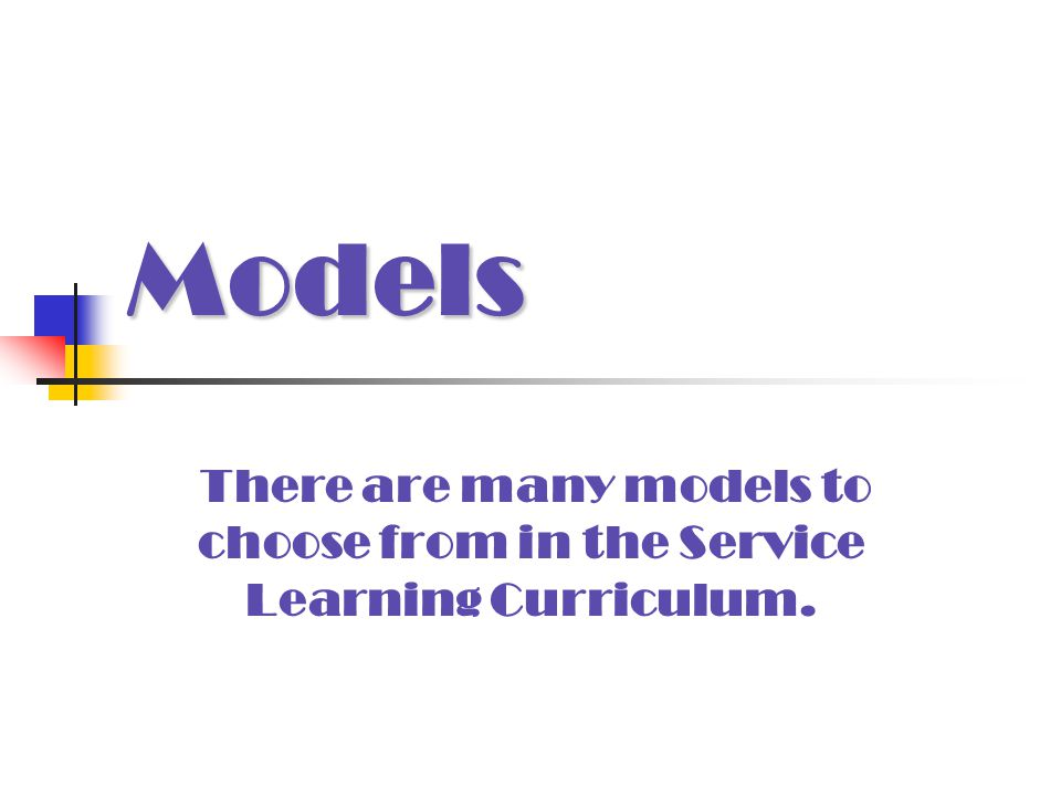 Models There are many models to choose from in the Service Learning Curriculum.