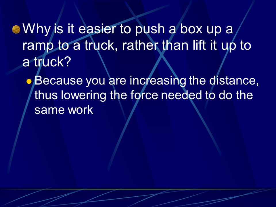 Why is it easier to push a box up a ramp to a truck, rather than lift it up to a truck