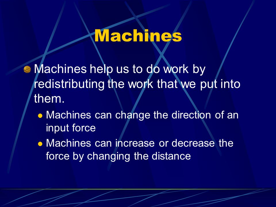 Machines Machines help us to do work by redistributing the work that we put into them. Machines can change the direction of an input force.