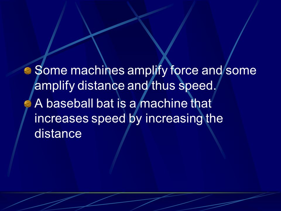 Some machines amplify force and some amplify distance and thus speed.