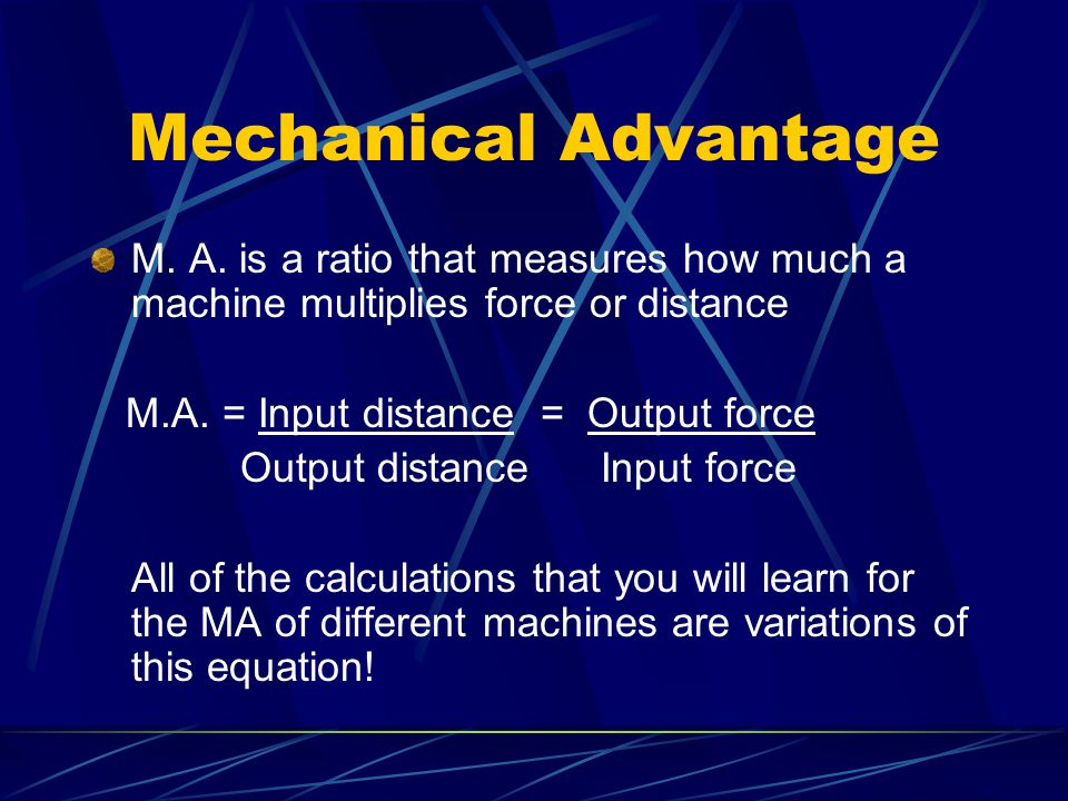 Mechanical Advantage M. A. is a ratio that measures how much a machine multiplies force or distance.