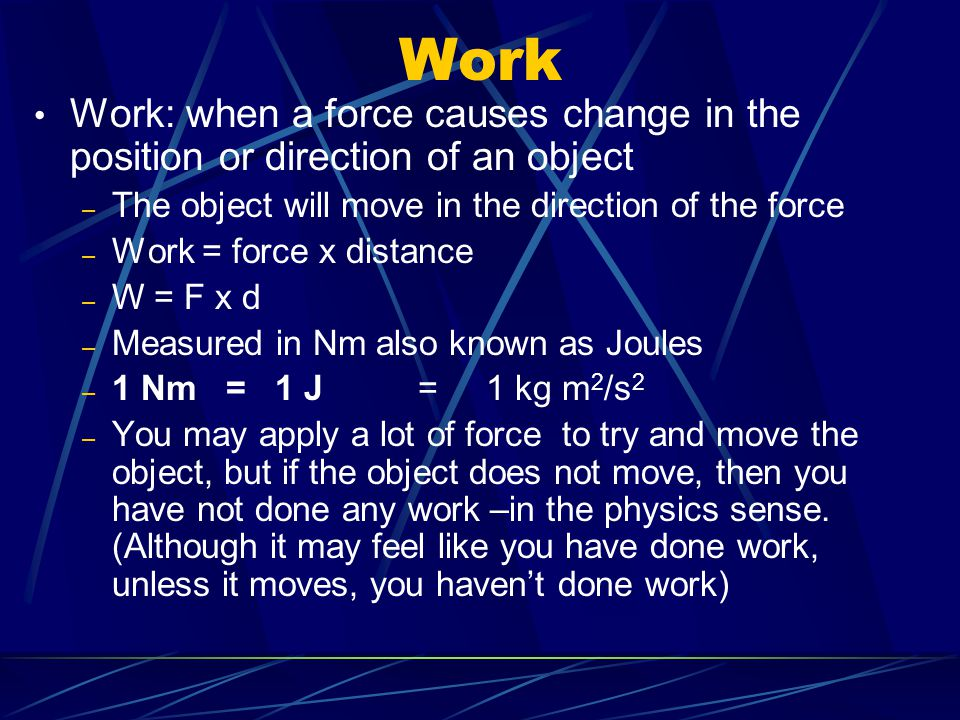 Work Work: when a force causes change in the position or direction of an object. The object will move in the direction of the force.
