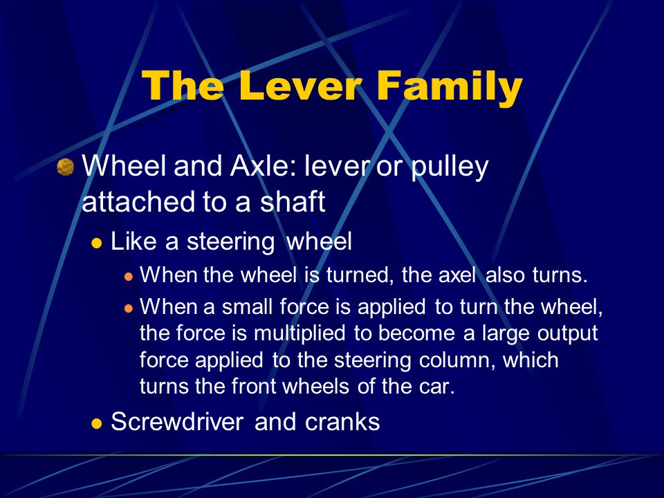 The Lever Family Wheel and Axle: lever or pulley attached to a shaft