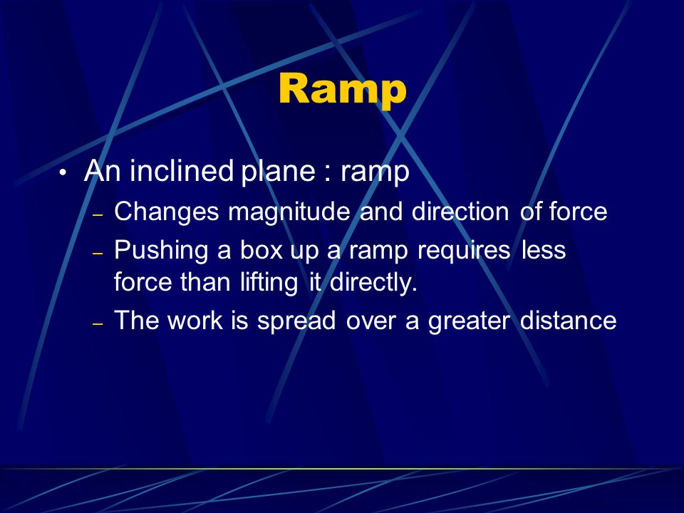 Ramp An inclined plane : ramp Changes magnitude and direction of force