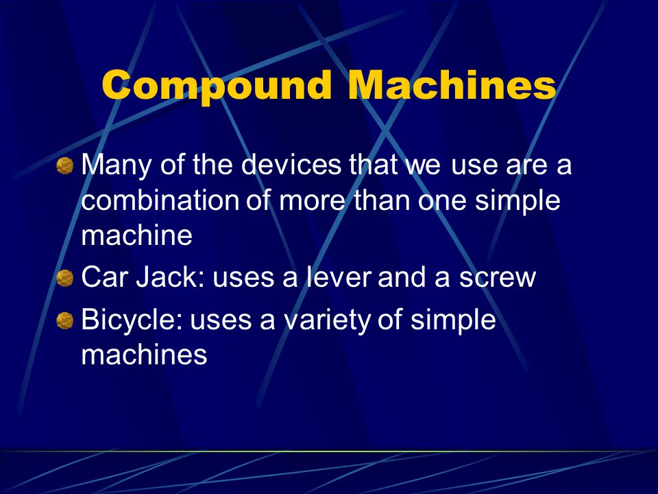 Compound Machines Many of the devices that we use are a combination of more than one simple machine.