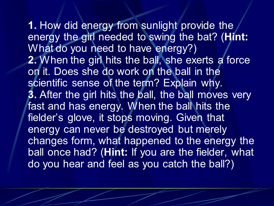 1. How did energy from sunlight provide the energy the girl needed to swing the bat (Hint: What do you need to have energy )