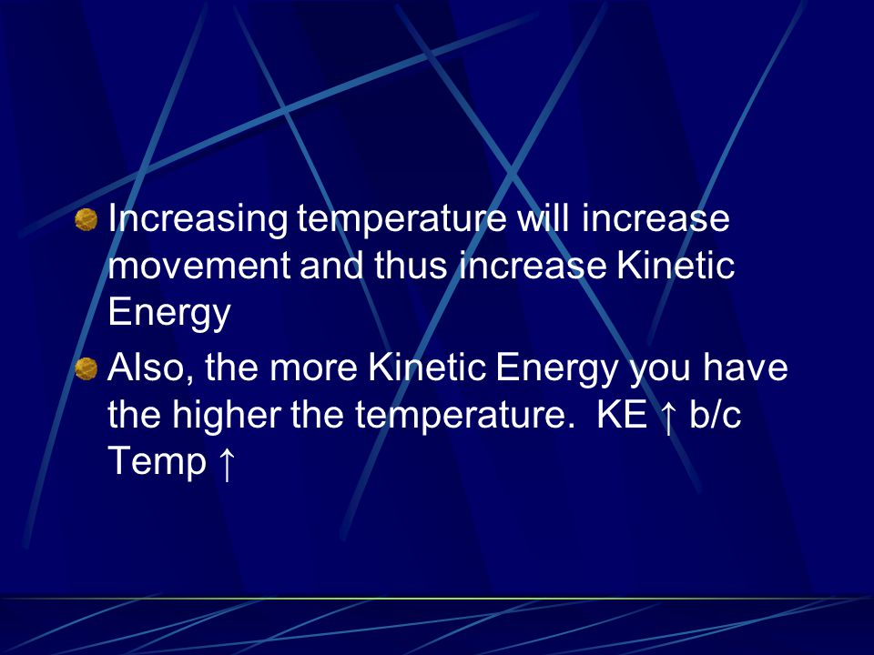 Increasing temperature will increase movement and thus increase Kinetic Energy