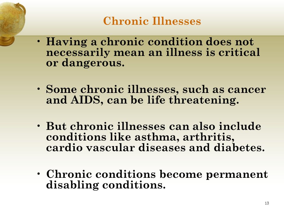 Chronic Illnesses Having a chronic condition does not necessarily mean an illness is critical or dangerous.
