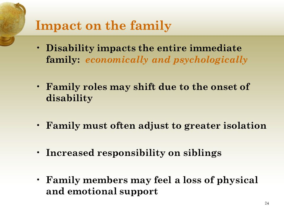 Impact on the family Disability impacts the entire immediate family: economically and psychologically.