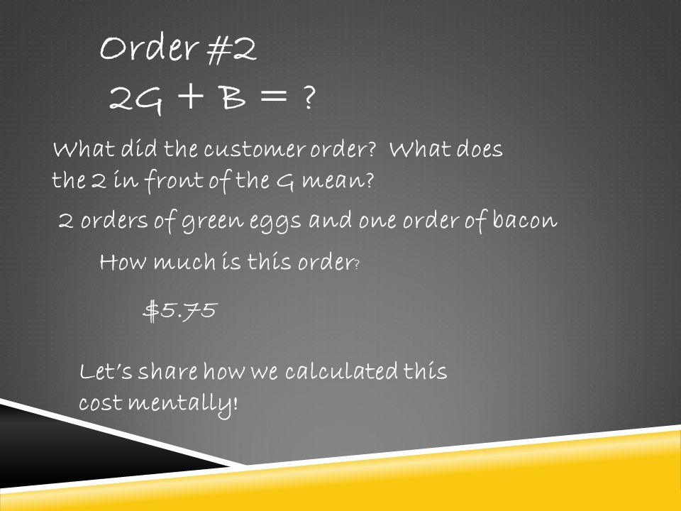 Order #2 2G + B = What did the customer order What does the 2 in front of the G mean 2 orders of green eggs and one order of bacon.