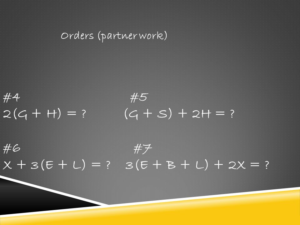 Orders (partner work) #4 #5. 2(G + H) = . (G + S) + 2H = .