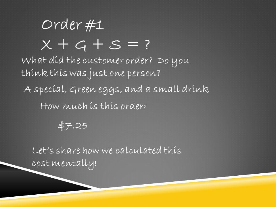 Order #1 X + G + S = What did the customer order Do you think this was just one person A special, Green eggs, and a small drink.