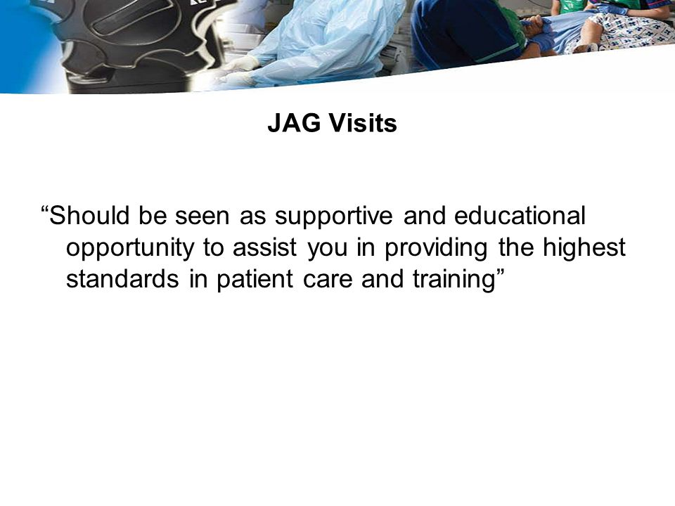 JAG Visits Should be seen as supportive and educational opportunity to assist you in providing the highest standards in patient care and training
