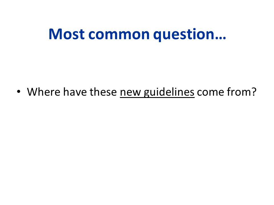 Most common question… Where have these new guidelines come from 94 94