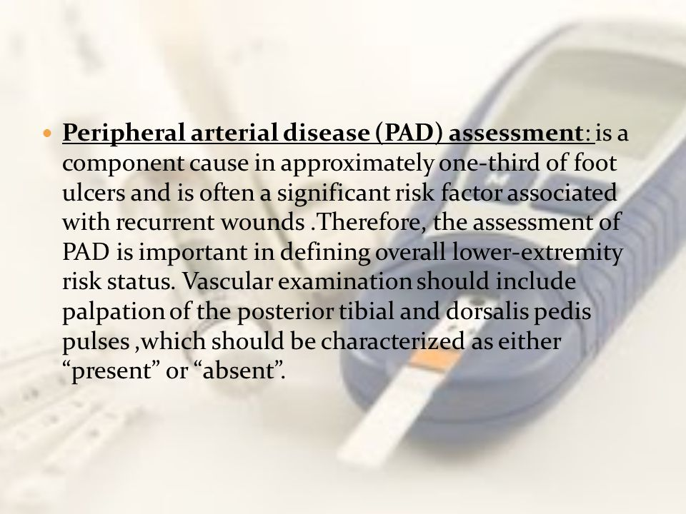 Peripheral arterial disease (PAD) assessment: is a component cause in approximately one-third of foot ulcers and is often a significant risk factor associated with recurrent wounds .Therefore, the assessment of PAD is important in defining overall lower-extremity risk status.