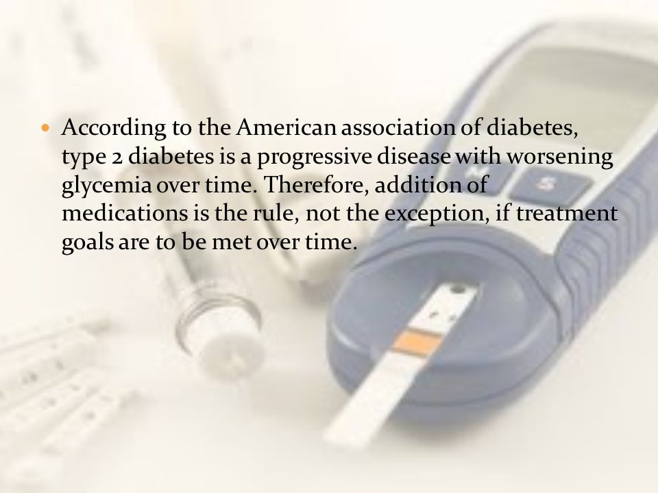 According to the American association of diabetes, type 2 diabetes is a progressive disease with worsening glycemia over time.