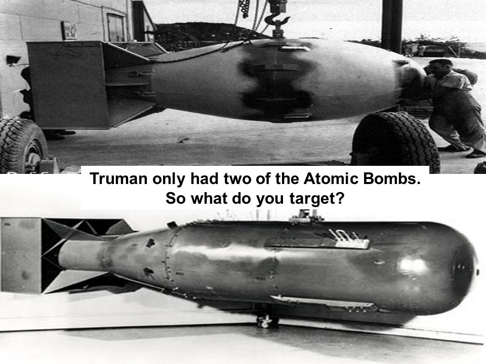 Truman only had two of the Atomic Bombs. So what do you target