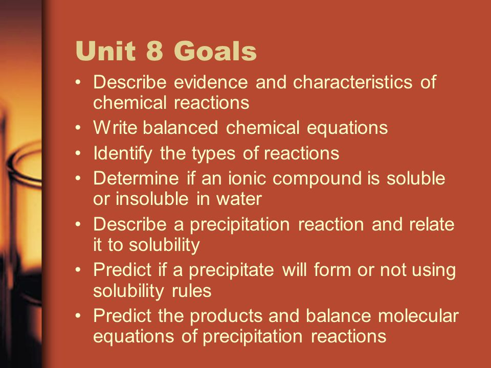 Unit 8 Goals Describe evidence and characteristics of chemical reactions. Write balanced chemical equations.