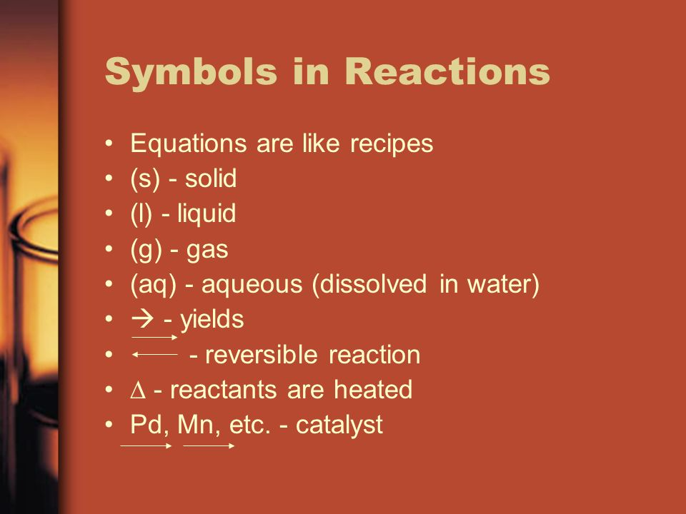 Symbols in Reactions Equations are like recipes (s) - solid