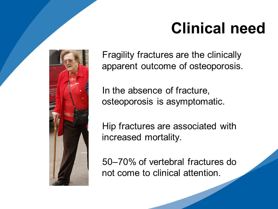 Clinical need Fragility fractures are the clinically apparent outcome of osteoporosis. In the absence of fracture, osteoporosis is asymptomatic.
