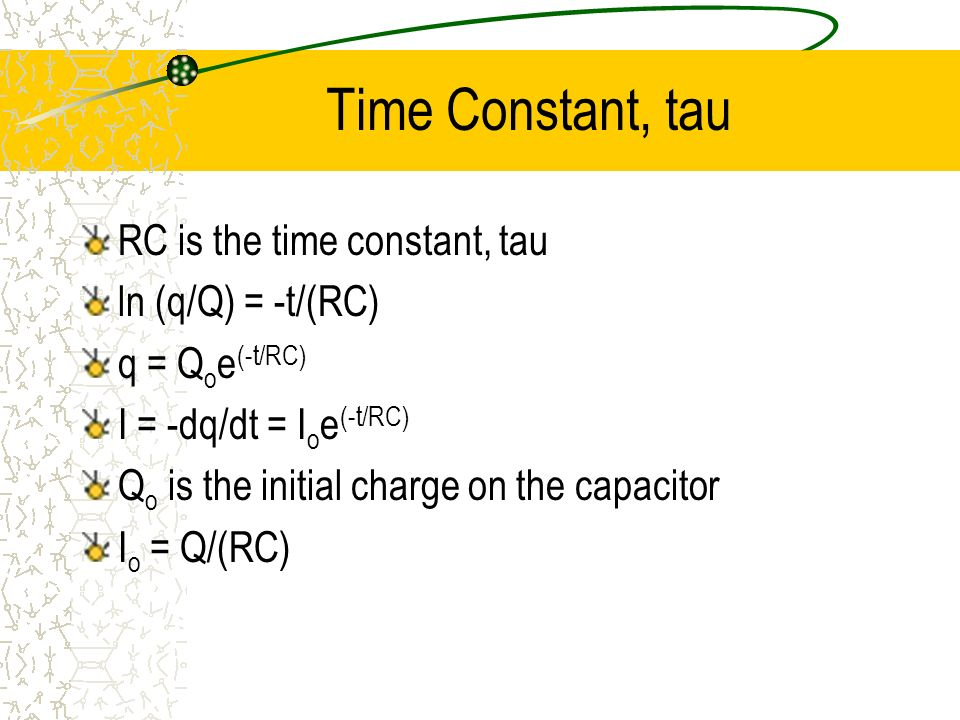 Time Constant, tau RC is the time constant, tau ln (q/Q) = -t/(RC)