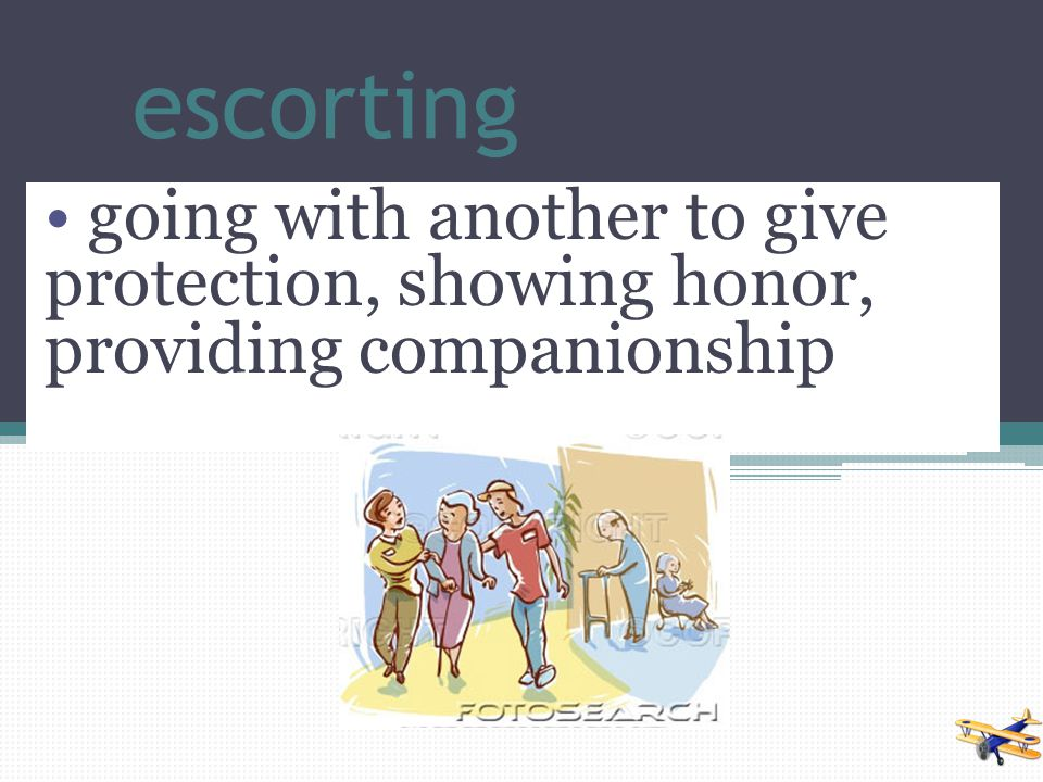 escorting going with another to give protection, showing honor, providing companionship