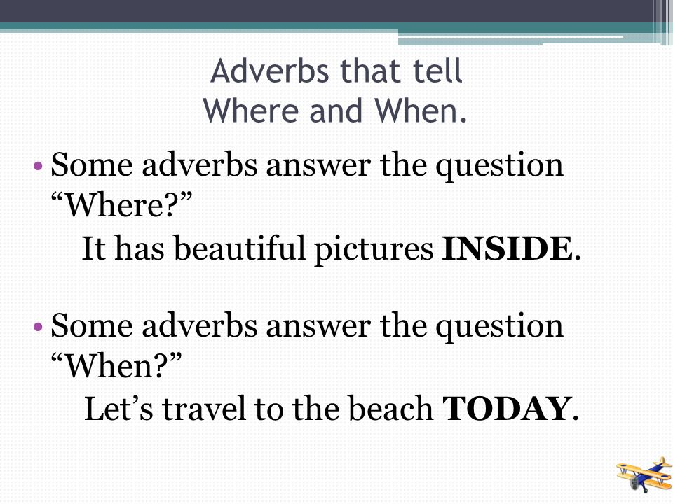 Adverbs that tell Where and When.