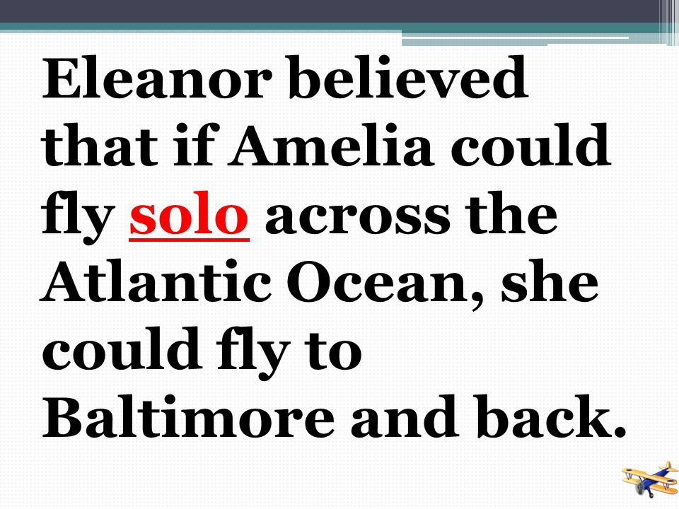 Eleanor believed that if Amelia could fly solo across the Atlantic Ocean, she could fly to Baltimore and back.