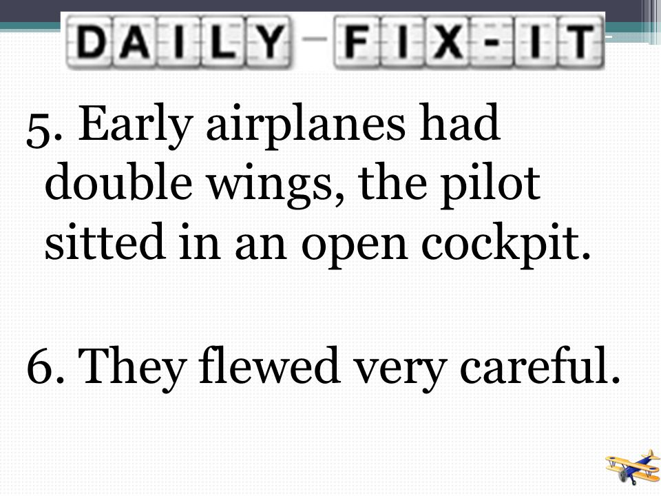 5. Early airplanes had double wings, the pilot sitted in an open cockpit.