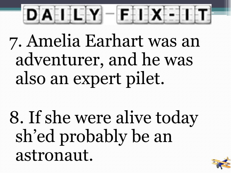 7. Amelia Earhart was an adventurer, and he was also an expert pilet.