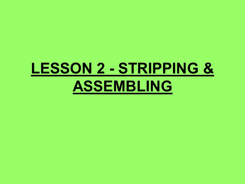 LESSON 2 - STRIPPING & ASSEMBLING