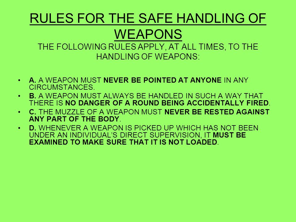 RULES FOR THE SAFE HANDLING OF WEAPONS THE FOLLOWING RULES APPLY, AT ALL TIMES, TO THE HANDLING OF WEAPONS:
