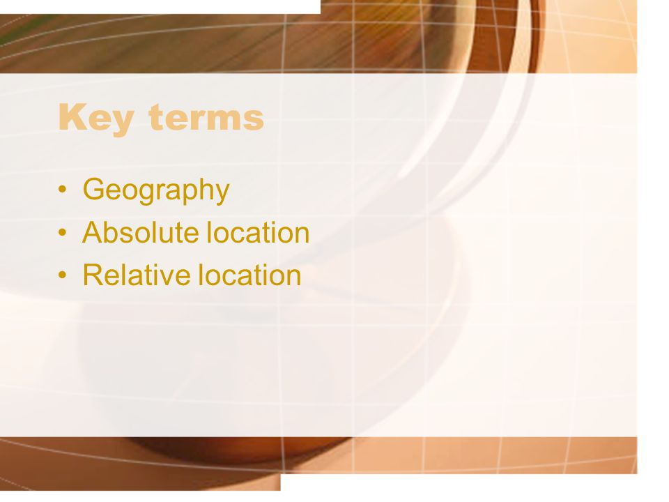 Key terms Geography Absolute location Relative location
