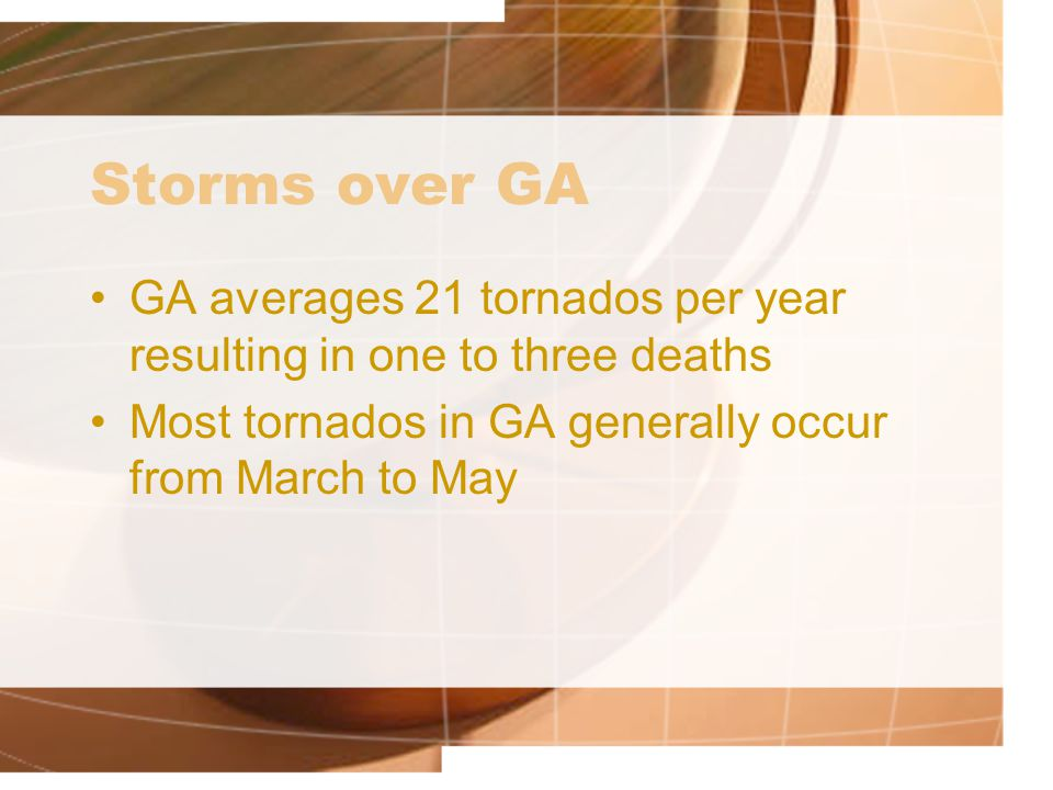 Storms over GA GA averages 21 tornados per year resulting in one to three deaths.