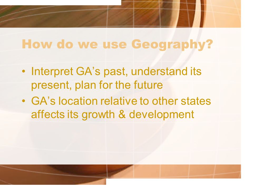 How do we use Geography Interpret GA's past, understand its present, plan for the future.