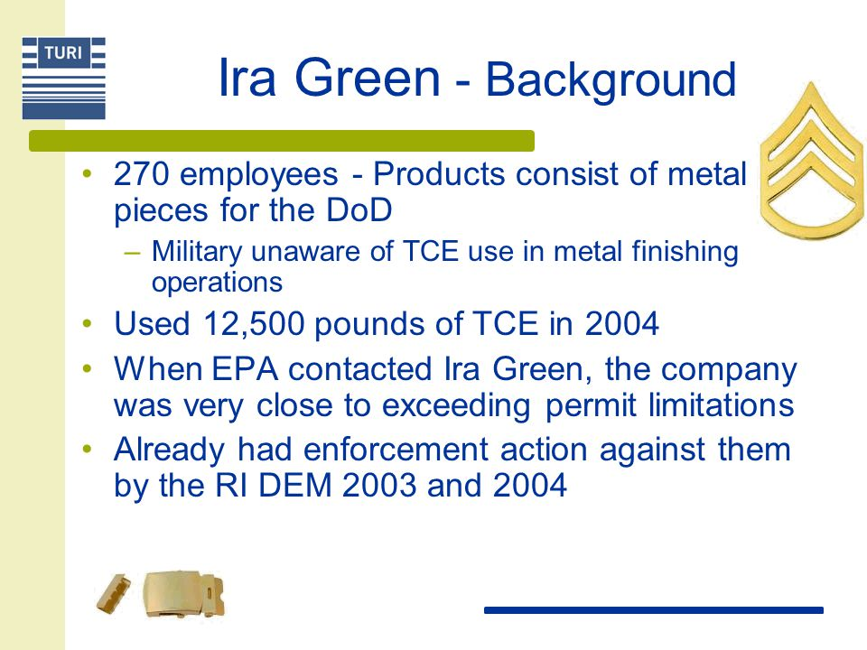Ira Green - Background 270 employees - Products consist of metal pieces for the DoD. Military unaware of TCE use in metal finishing operations.