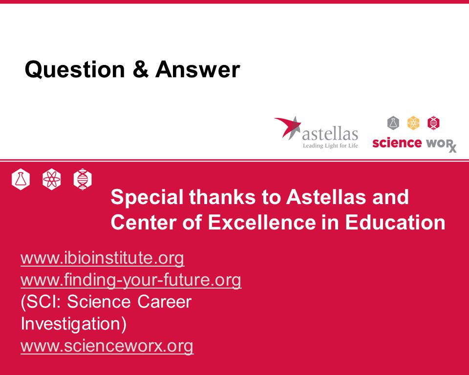 Question & Answer Special thanks to Astellas and Center of Excellence in Education. www.ibioinstitute.org.
