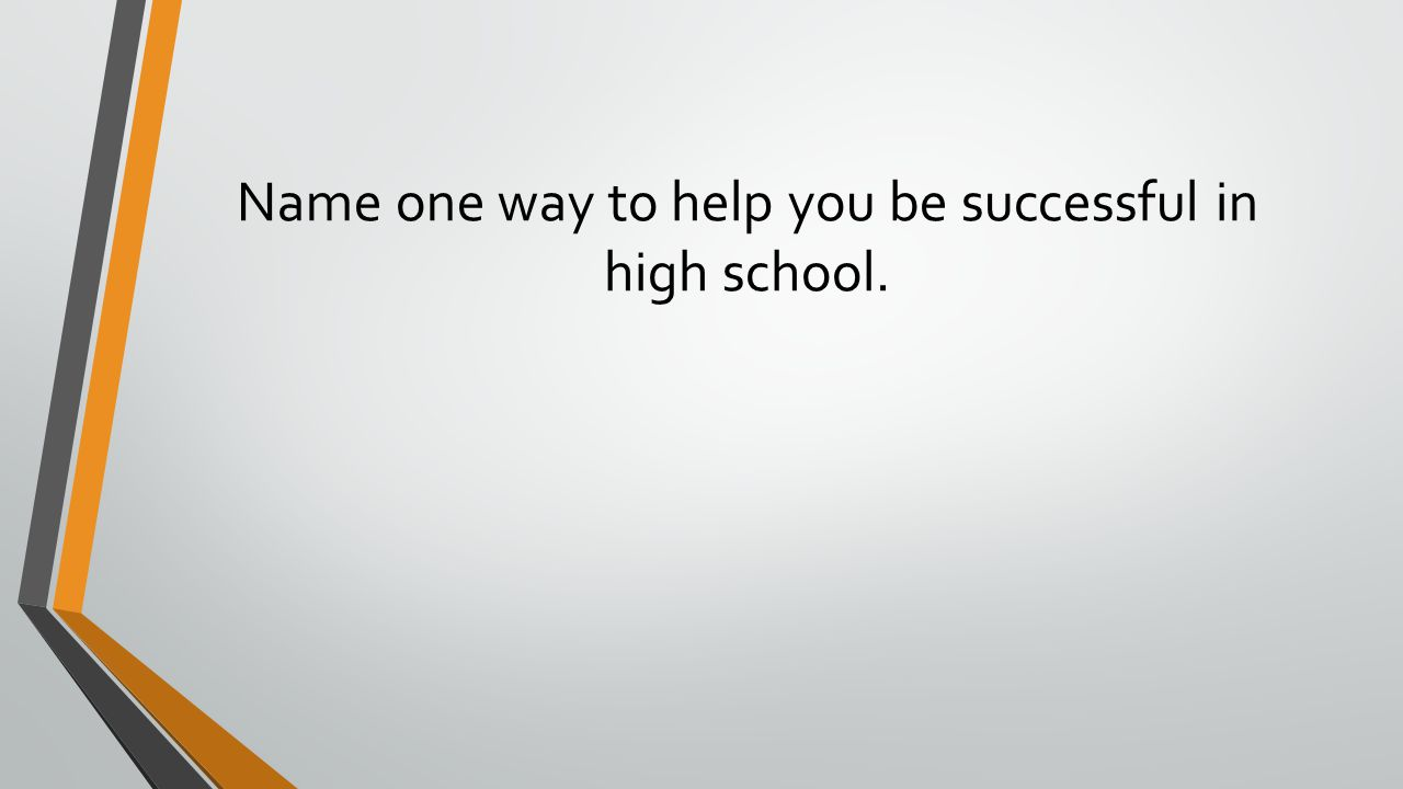 Name one way to help you be successful in high school.